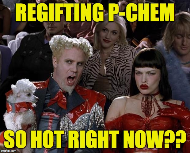 Mugatu So Hot Right Now Meme | REGIFTING P-CHEM SO HOT RIGHT NOW?? | image tagged in memes,mugatu so hot right now | made w/ Imgflip meme maker
