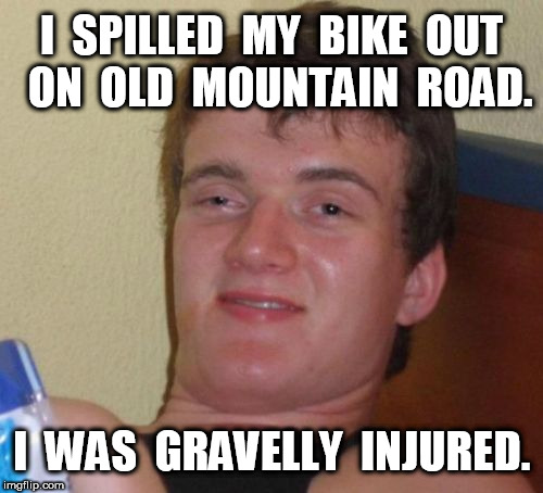 10 Guy Was Gravelly Injured | I  SPILLED  MY  BIKE  OUT  ON  OLD  MOUNTAIN  ROAD. I  WAS  GRAVELLY  INJURED. | image tagged in memes,10 guy | made w/ Imgflip meme maker
