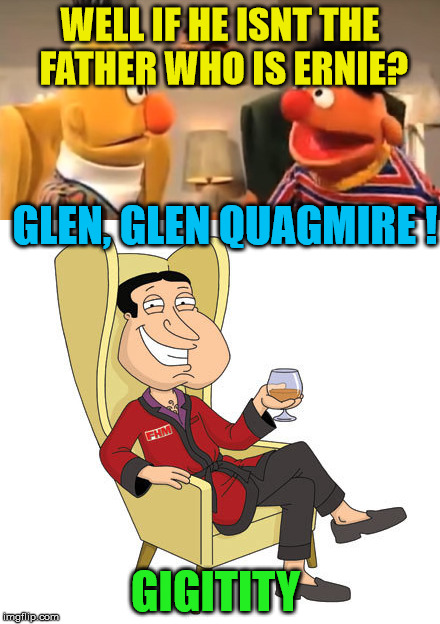 WELL IF HE ISNT THE FATHER WHO IS ERNIE? GIGITITY GLEN, GLEN QUAGMIRE ! | made w/ Imgflip meme maker