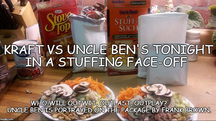 KRAFT VS UNCLE BEN'S TONIGHT IN A STUFFING FACE-OFF WHO WILL OUTWIT, OUTLAST, OUTPLAY?           UNCLE BEN IS PORTRAYED ON THE PACKAGE BY FR | image tagged in stuffing face off | made w/ Imgflip meme maker