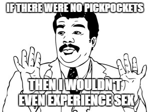 Neil deGrasse Tyson Meme | IF THERE WERE NO PICKPOCKETS THEN I WOULDN'T EVEN EXPERIENCE SEX | image tagged in memes,neil degrasse tyson | made w/ Imgflip meme maker