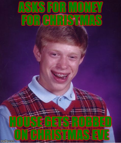 Christmas Robbery | ASKS FOR MONEY FOR CHRISTMAS HOUSE GETS ROBBED ON CHRISTMAS EVE | image tagged in memes,bad luck brian,robbed | made w/ Imgflip meme maker