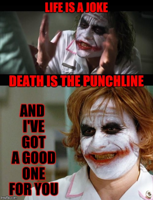 Stop me if you've heard it already... | LIFE IS A JOKE AND I'VE GOT A GOOD ONE FOR YOU DEATH IS THE PUNCHLINE | image tagged in memes,and everybody loses their minds,joker nurse | made w/ Imgflip meme maker