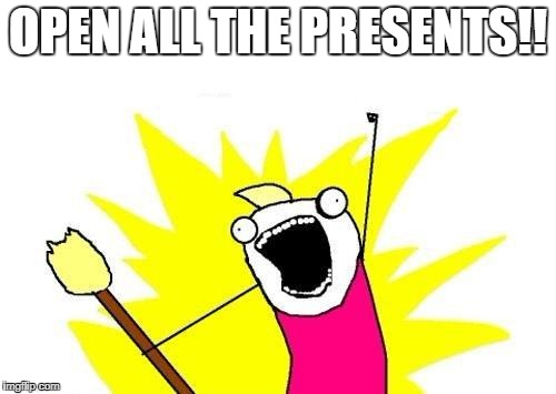 X All The Y Meme | OPEN ALL THE PRESENTS!! | image tagged in memes,x all the y | made w/ Imgflip meme maker