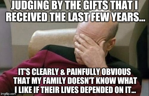 Christmastime at my place be like | JUDGING BY THE GIFTS THAT I RECEIVED THE LAST FEW YEARS... IT'S CLEARLY & PAINFULLY OBVIOUS THAT MY FAMILY DOESN'T KNOW WHAT I LIKE IF THEIR | image tagged in memes,captain picard facepalm,grumpy cat christmas,christmas fail,disappointment | made w/ Imgflip meme maker