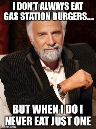 most interesting guy in the world | I DON'T ALWAYS EAT GAS STATION BURGERS.... BUT WHEN I DO I NEVER EAT JUST ONE | image tagged in most interesting guy in the world | made w/ Imgflip meme maker