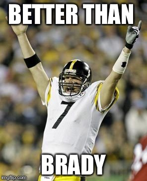 BETTER THAN BRADY | image tagged in steelers | made w/ Imgflip meme maker
