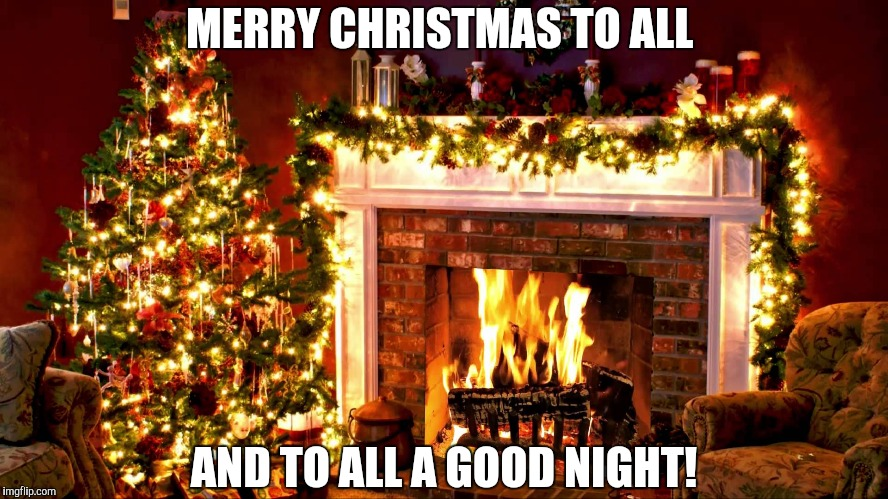 MERRY CHRISTMAS TO ALL AND TO ALL A GOOD NIGHT! | image tagged in christmas | made w/ Imgflip meme maker