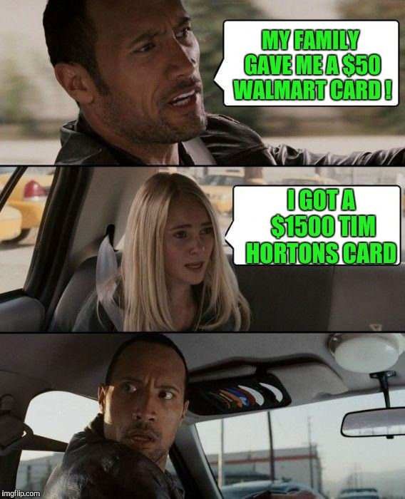 Hey, some people drink lots of coffee ! | MY FAMILY GAVE ME A $50 WALMART CARD ! I GOT A $1500 TIM HORTONS CARD | image tagged in memes,the rock driving | made w/ Imgflip meme maker