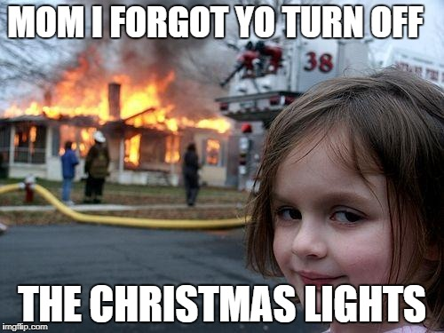 Disaster Girl Meme | MOM I FORGOT YO TURN OFF THE CHRISTMAS LIGHTS | image tagged in memes,disaster girl | made w/ Imgflip meme maker