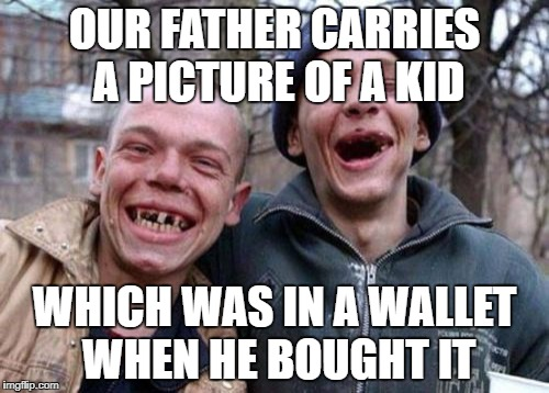 Ugly Twins Meme | OUR FATHER CARRIES A PICTURE OF A KID WHICH WAS IN A WALLET WHEN HE BOUGHT IT | image tagged in memes,ugly twins | made w/ Imgflip meme maker