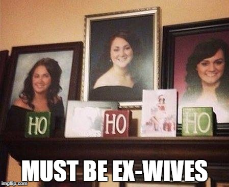 ex wives | MUST BE EX-WIVES | image tagged in happy holidays | made w/ Imgflip meme maker
