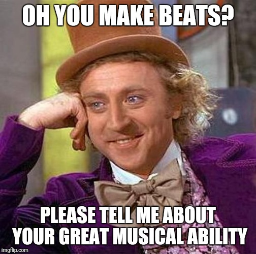 When people say they make beats | OH YOU MAKE BEATS? PLEASE TELL ME ABOUT YOUR GREAT MUSICAL ABILITY | image tagged in memes,creepy condescending wonka | made w/ Imgflip meme maker