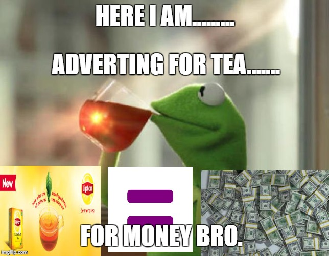 HERE I AM......... FOR MONEY BRO. ADVERTING FOR TEA....... | image tagged in ad tea | made w/ Imgflip meme maker