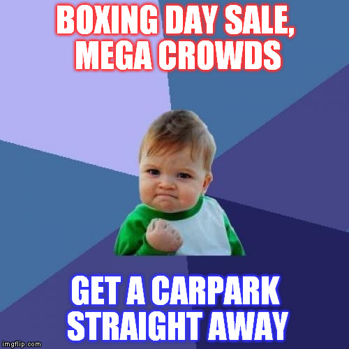 Success Kid Meme | BOXING DAY SALE, MEGA CROWDS GET A CARPARK STRAIGHT AWAY | image tagged in memes,success kid | made w/ Imgflip meme maker