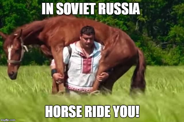 Meanwhile in Soviet Russia | IN SOVIET RUSSIA HORSE RIDE YOU! | image tagged in horse,rides,you,soviet,russia | made w/ Imgflip meme maker