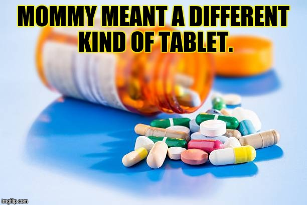 MOMMY MEANT A DIFFERENT KIND OF TABLET. | made w/ Imgflip meme maker