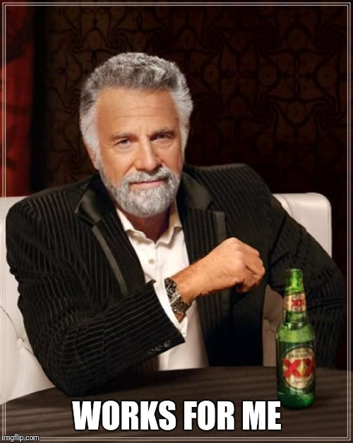 The Most Interesting Man In The World Meme | WORKS FOR ME | image tagged in memes,the most interesting man in the world | made w/ Imgflip meme maker