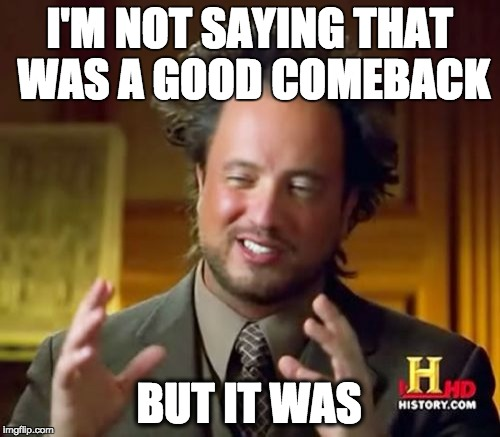 When two people are roasting each other, one makes a good point, and I reply like so | I'M NOT SAYING THAT WAS A GOOD COMEBACK BUT IT WAS | image tagged in memes,ancient aliens | made w/ Imgflip meme maker