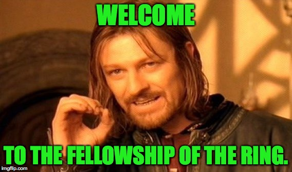 One Does Not Simply Meme | WELCOME TO THE FELLOWSHIP OF THE RING. | image tagged in memes,one does not simply | made w/ Imgflip meme maker