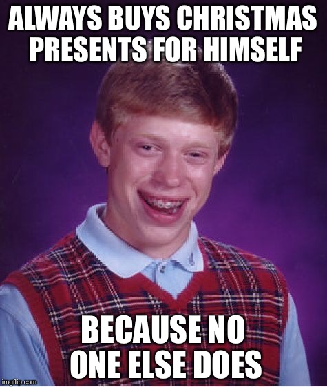 Bad Luck Brian Meme | ALWAYS BUYS CHRISTMAS PRESENTS FOR HIMSELF BECAUSE NO ONE ELSE DOES | image tagged in memes,bad luck brian | made w/ Imgflip meme maker