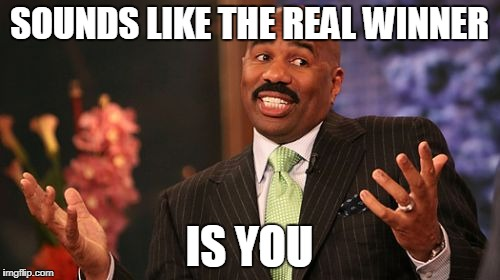 Steve Harvey Meme | SOUNDS LIKE THE REAL WINNER IS YOU | image tagged in memes,steve harvey | made w/ Imgflip meme maker