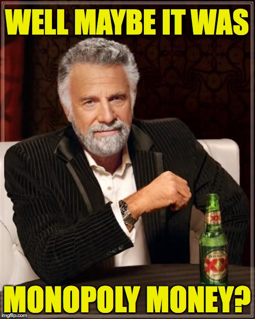 The Most Interesting Man In The World Meme | WELL MAYBE IT WAS MONOPOLY MONEY? | image tagged in memes,the most interesting man in the world | made w/ Imgflip meme maker