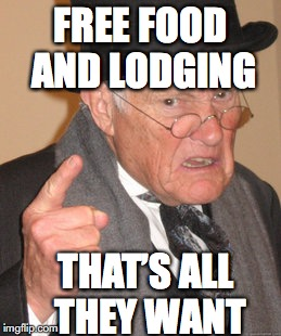 Back In My Day Meme | FREE FOOD AND LODGING THAT'S ALL THEY WANT | image tagged in memes,back in my day | made w/ Imgflip meme maker