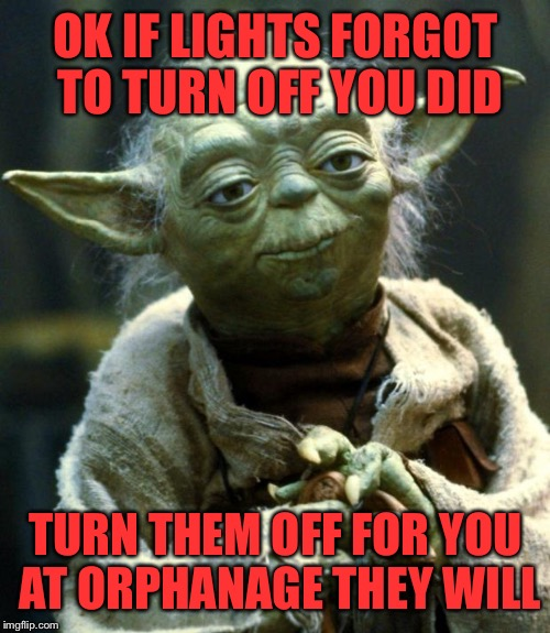 Star Wars Yoda Meme | OK IF LIGHTS FORGOT TO TURN OFF YOU DID TURN THEM OFF FOR YOU AT ORPHANAGE THEY WILL | image tagged in memes,star wars yoda | made w/ Imgflip meme maker