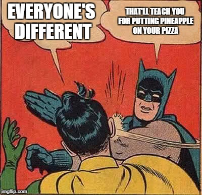 Batman Slapping Robin Meme | EVERYONE'S DIFFERENT THAT'LL TEACH YOU FOR PUTTING PINEAPPLE ON YOUR PIZZA | image tagged in memes,batman slapping robin | made w/ Imgflip meme maker
