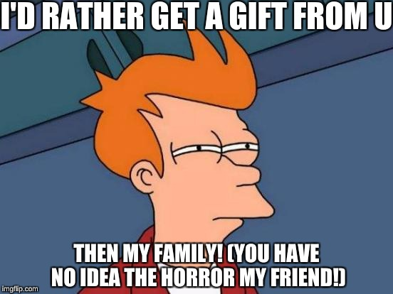 Futurama Fry Meme | I'D RATHER GET A GIFT FROM U THEN MY FAMILY! (YOU HAVE NO IDEA THE HORROR MY FRIEND!) | image tagged in memes,futurama fry | made w/ Imgflip meme maker