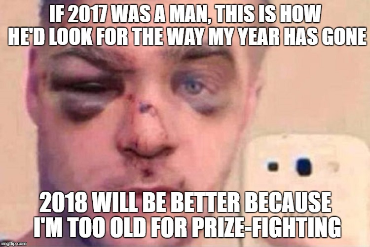 IF 2017 WAS A MAN, THIS IS HOW HE'D LOOK FOR THE WAY MY YEAR HAS GONE 2018 WILL BE BETTER BECAUSE I'M TOO OLD FOR PRIZE-FIGHTING | image tagged in 2018 new year | made w/ Imgflip meme maker
