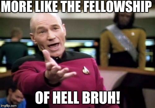 Picard Wtf Meme | MORE LIKE THE FELLOWSHIP OF HELL BRUH! | image tagged in memes,picard wtf | made w/ Imgflip meme maker