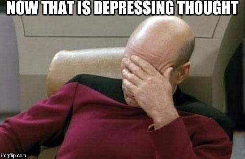 Captain Picard Facepalm Meme | NOW THAT IS DEPRESSING THOUGHT | image tagged in memes,captain picard facepalm | made w/ Imgflip meme maker