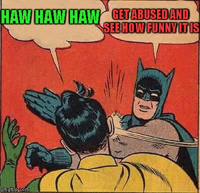 Batman Slapping Robin Meme | HAW HAW HAW GET ABUSED AND SEE HOW FUNNY IT IS | image tagged in memes,batman slapping robin | made w/ Imgflip meme maker