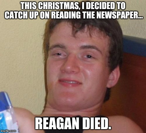 10 Guy Meme | THIS CHRISTMAS, I DECIDED TO CATCH UP ON READING THE NEWSPAPER... REAGAN DIED. | image tagged in memes,10 guy | made w/ Imgflip meme maker