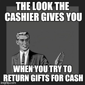 Kill Yourself Guy Meme | THE LOOK THE CASHIER GIVES YOU WHEN YOU TRY TO RETURN GIFTS FOR CASH | image tagged in memes,kill yourself guy | made w/ Imgflip meme maker