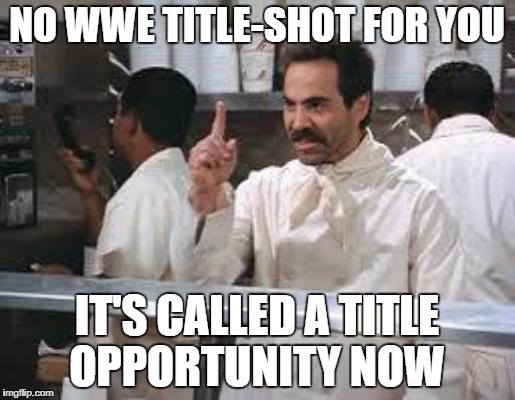 No soup | NO WWE TITLE-SHOT FOR YOU IT'S CALLED A TITLE OPPORTUNITY NOW | image tagged in no soup | made w/ Imgflip meme maker