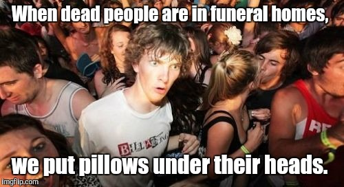 Sudden Clarity Clarence Meme | When dead people are in funeral homes, we put pillows under their heads. | image tagged in memes,sudden clarity clarence | made w/ Imgflip meme maker