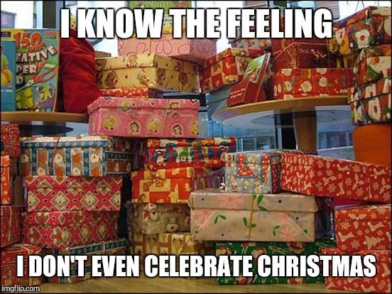 I KNOW THE FEELING I DON'T EVEN CELEBRATE CHRISTMAS | made w/ Imgflip meme maker