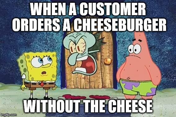 Raging Squidward | WHEN A CUSTOMER ORDERS A CHEESEBURGER WITHOUT THE CHEESE | image tagged in raging squidward | made w/ Imgflip meme maker