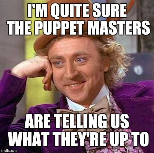 Creepy Condescending Wonka Meme | I'M QUITE SURE THE PUPPET MASTERS ARE TELLING US WHAT THEY'RE UP TO | image tagged in memes,creepy condescending wonka | made w/ Imgflip meme maker