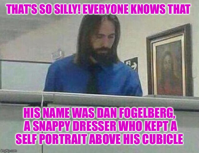 THAT'S SO SILLY! EVERYONE KNOWS THAT HIS NAME WAS DAN FOGELBERG, A SNAPPY DRESSER WHO KEPT A SELF PORTRAIT ABOVE HIS CUBICLE | made w/ Imgflip meme maker
