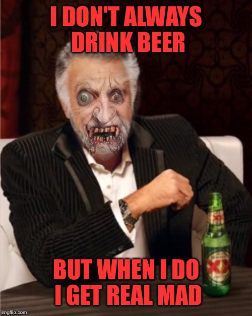 I DON'T ALWAYS DRINK BEER BUT WHEN I DO I GET REAL MAD | made w/ Imgflip meme maker