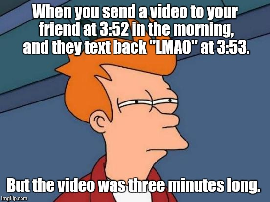 "Futurama Fry Meme | When you send a video to your friend at 3:52 in the morning, and they text back ""LMAO"" at 3:53. But the video was three minutes long. 
