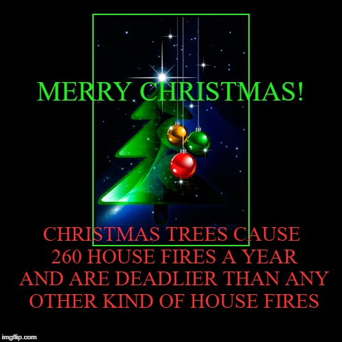 MERRY CHRISTMAS! | CHRISTMAS TREES CAUSE 260 HOUSE FIRES A YEAR AND ARE DEADLIER THAN ANY OTHER KIND OF HOUSE FIRES | image tagged in funny,demotivationals | made w/ Imgflip demotivational maker