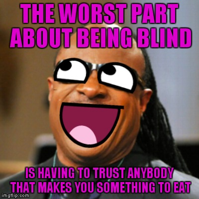 I've always thought if I went blind this would be the worst part by far. What is in this casserole exactly...? | THE WORST PART ABOUT BEING BLIND IS HAVING TO TRUST ANYBODY THAT MAKES YOU SOMETHING TO EAT | image tagged in stevie meme face wonder,blind,food,taste,test,nope | made w/ Imgflip meme maker