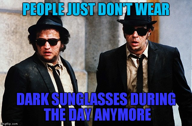 Blues Brothers wtf | PEOPLE JUST DON'T WEAR DARK SUNGLASSES DURING THE DAY ANYMORE | image tagged in blues brothers wtf | made w/ Imgflip meme maker