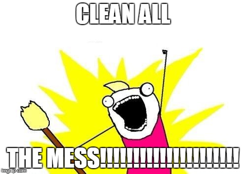 After friends and family have come and gone after the holidays.... | CLEAN ALL THE MESS!!!!!!!!!!!!!!!!!!!!! | image tagged in memes,x all the y | made w/ Imgflip meme maker