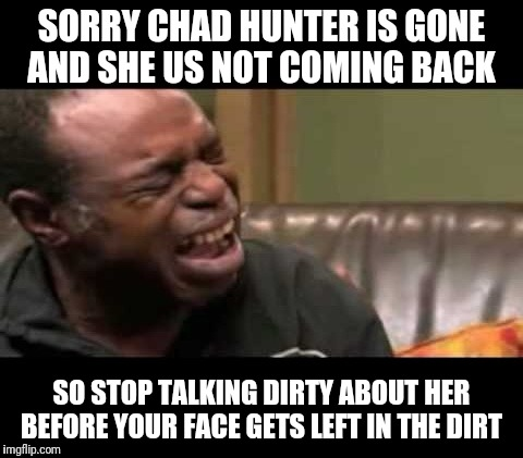 crying man | SORRY CHAD HUNTER IS GONE AND SHE US NOT COMING BACK SO STOP TALKING DIRTY ABOUT HER BEFORE YOUR FACE GETS LEFT IN THE DIRT | image tagged in crying man | made w/ Imgflip meme maker